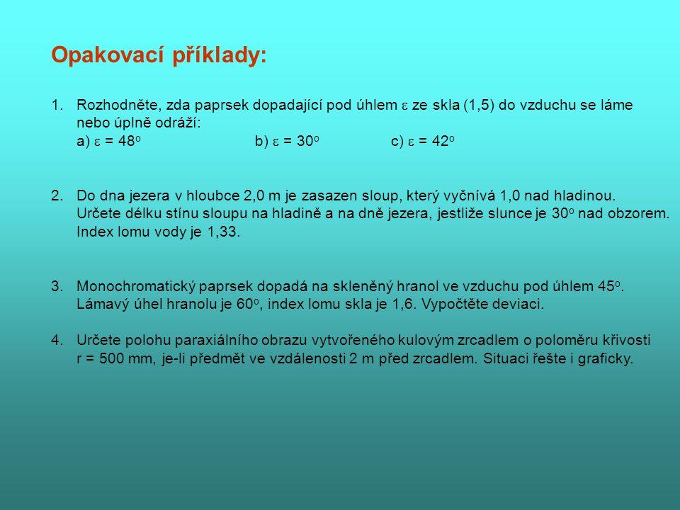 Opakovací příklady: 1.Rozhodněte, zda paprsek dopadající pod úhlem  ze skla (1,5) do vzduchu se láme nebo úplně odráží: a)  = 48 o b)  = 30 o c)  = 42 o 2.