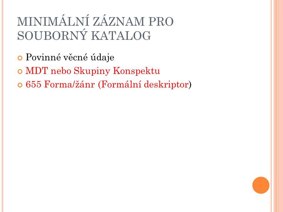 MINIMÁLNÍ ZÁZNAM PRO SOUBORNÝ KATALOG Povinné věcné údaje MDT nebo Skupiny Konspektu 655 Forma/žánr (Formální deskriptor)