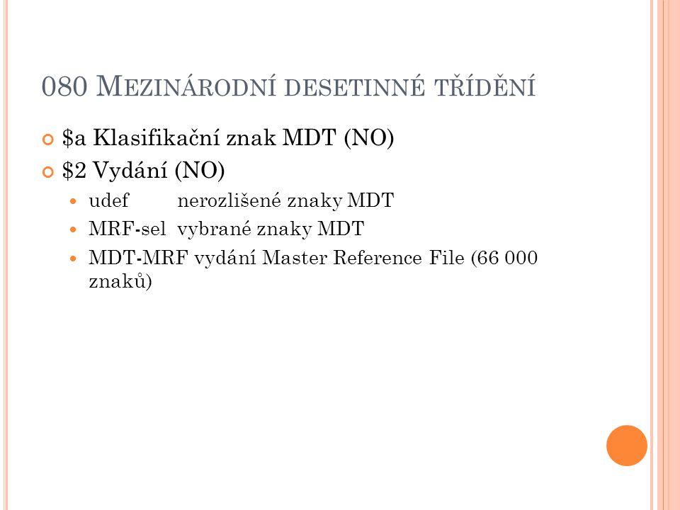 080 M EZINÁRODNÍ DESETINNÉ TŘÍDĚNÍ $a Klasifikační znak MDT (NO) $2 Vydání (NO) udef nerozlišené znaky MDT MRF-selvybrané znaky MDT MDT-MRF vydání Master Reference File (66 000 znaků)