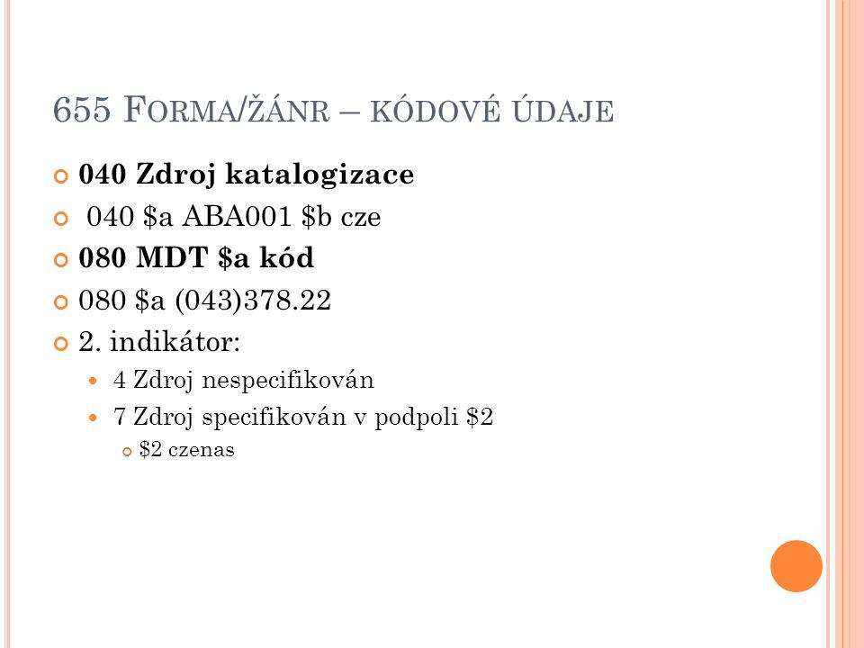 655 F ORMA / ŽÁNR – KÓDOVÉ ÚDAJE 040 Zdroj katalogizace 040 $a ABA001 $b cze 080 MDT $a kód 080 $a (043)378.22 2.