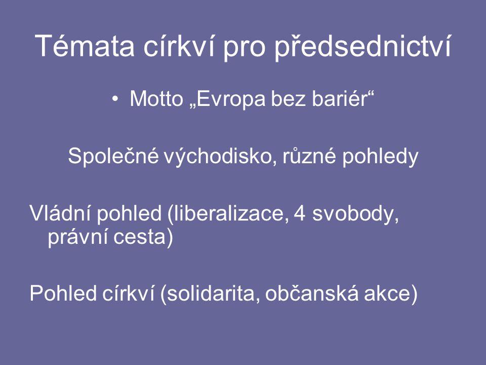 """Témata církví pro předsednictví Motto """"Evropa bez bariér Společné východisko, různé pohledy Vládní pohled (liberalizace, 4 svobody, právní cesta) Pohled církví (solidarita, občanská akce)"""