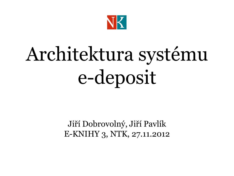 Architektura systému e-deposit Jiří Dobrovolný, Jiří Pavlík E-KNIHY 3, NTK, 27.11.2012