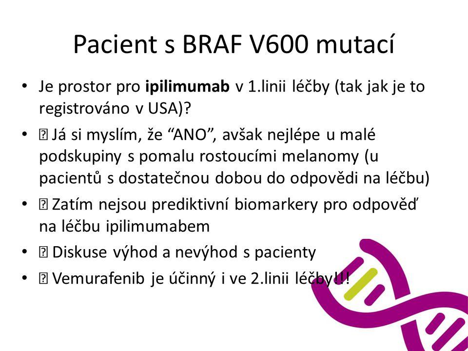 """Pacient s BRAF V600 mutací Je prostor pro ipilimumab v 1.linii léčby (tak jak je to registrováno v USA)?  Já si myslím, že """"ANO"""", avšak nejlépe u mal"""