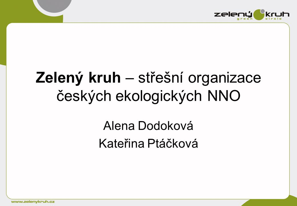 Zelený kruh – střešní organizace českých ekologických NNO Alena Dodoková Kateřina Ptáčková