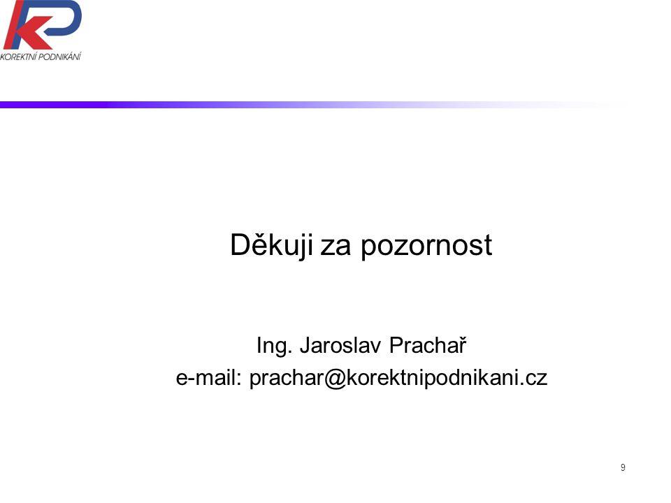 9 Děkuji za pozornost Ing. Jaroslav Prachař e-mail: prachar@korektnipodnikani.cz
