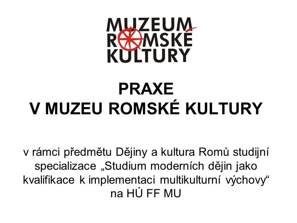 """PRAXE V MUZEU ROMSKÉ KULTURY v rámci předmětu Dějiny a kultura Romů studijní specializace """"Studium moderních dějin jako kvalifikace k implementaci mul"""