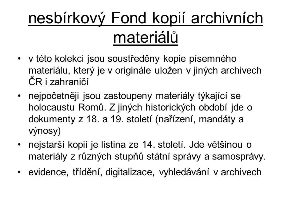 nesbírkový Fond kopií archivních materiálů v této kolekci jsou soustředěny kopie písemného materiálu, který je v originále uložen v jiných archivech ČR i zahraničí nejpočetněji jsou zastoupeny materiály týkající se holocaustu Romů.