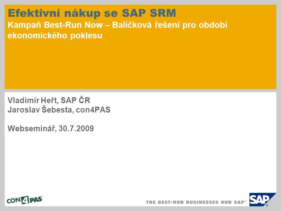 Efektivní nákup se SAP SRM Kampaň Best-Run Now – Balíčková řešení pro období ekonomického poklesu Vladimír Heřt, SAP ČR Jaroslav Šebesta, con4PAS Webs