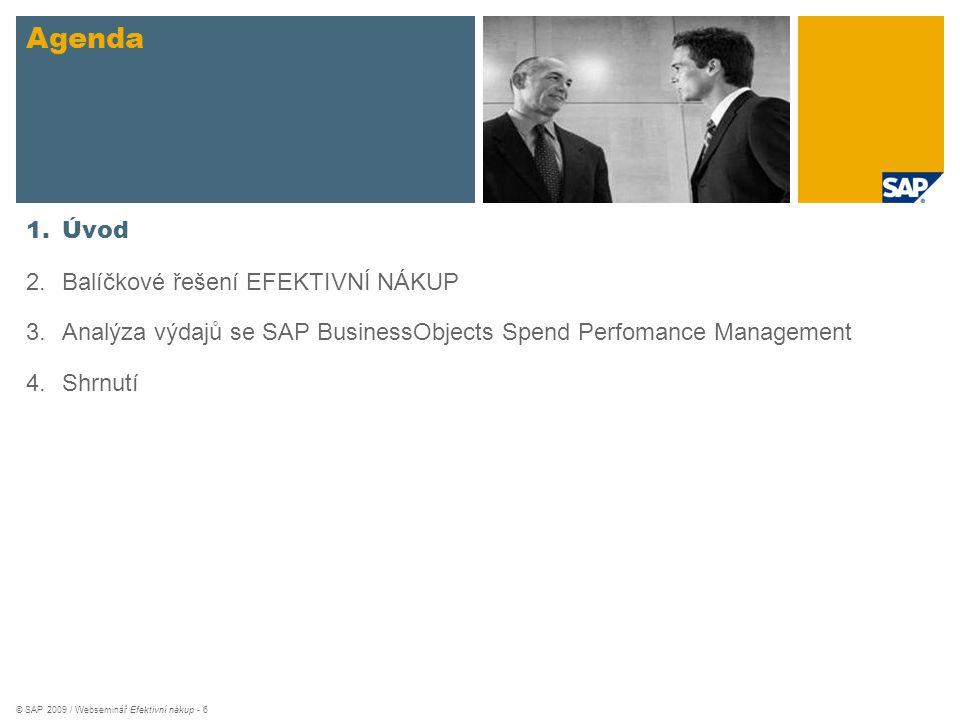 © SAP 2009 / Webseminář Efektivní nákup - 6 Agenda 1.Úvod 2.Balíčkové řešení EFEKTIVNÍ NÁKUP 3.Analýza výdajů se SAP BusinessObjects Spend Perfomance