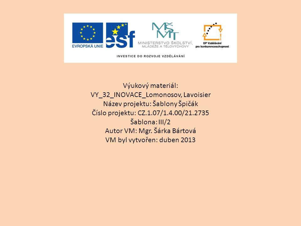 Výukový materiál: VY_32_INOVACE_Lomonosov, Lavoisier Název projektu: Šablony Špičák Číslo projektu: CZ.1.07/1.4.00/21.2735 Šablona: III/2 Autor VM: Mg