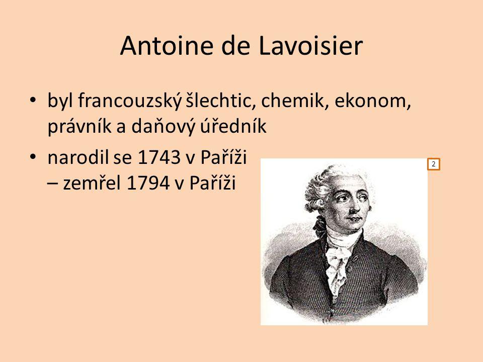 Antoine de Lavoisier byl francouzský šlechtic, chemik, ekonom, právník a daňový úředník narodil se 1743 v Paříži – zemřel 1794 v Paříži 2