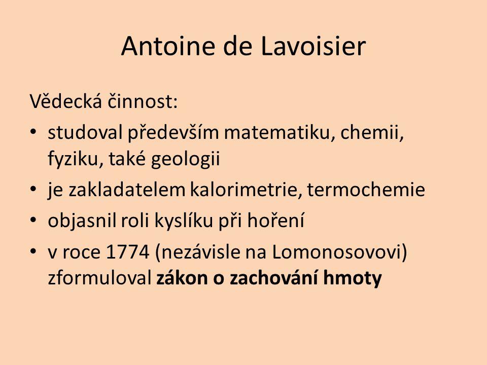Antoine de Lavoisier Vědecká činnost: studoval především matematiku, chemii, fyziku, také geologii je zakladatelem kalorimetrie, termochemie objasnil