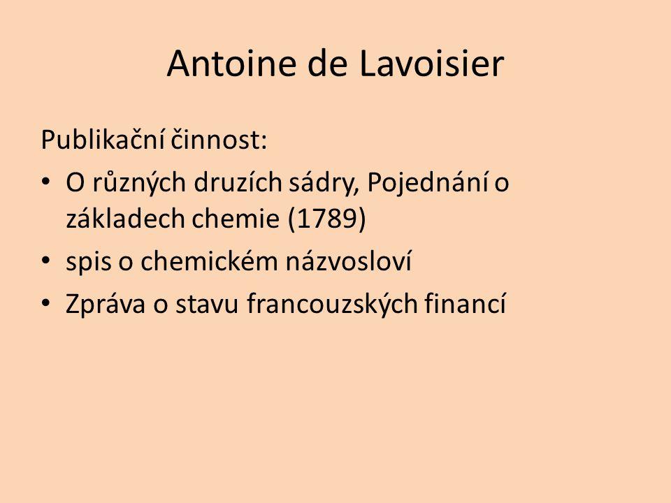 Antoine de Lavoisier Publikační činnost: O různých druzích sádry, Pojednání o základech chemie (1789) spis o chemickém názvosloví Zpráva o stavu franc