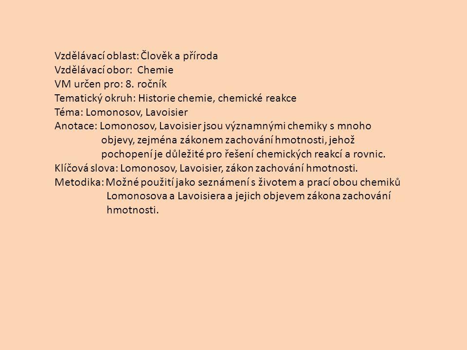 Vzdělávací oblast: Člověk a příroda Vzdělávací obor: Chemie VM určen pro: 8. ročník Tematický okruh: Historie chemie, chemické reakce Téma: Lomonosov,
