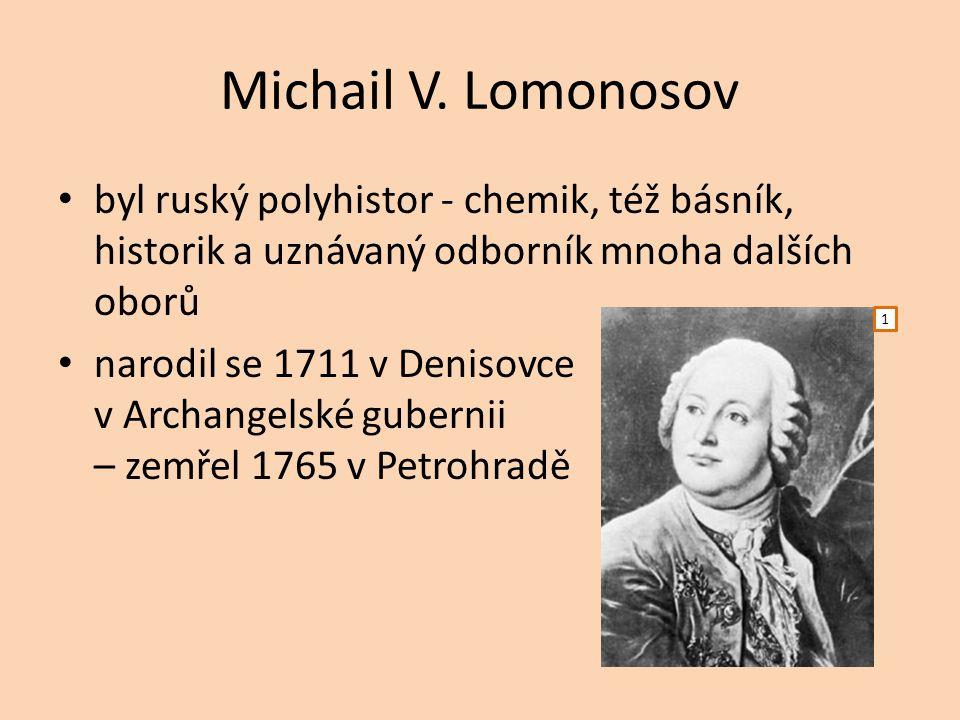 Michail V. Lomonosov byl ruský polyhistor - chemik, též básník, historik a uznávaný odborník mnoha dalších oborů narodil se 1711 v Denisovce v Archang