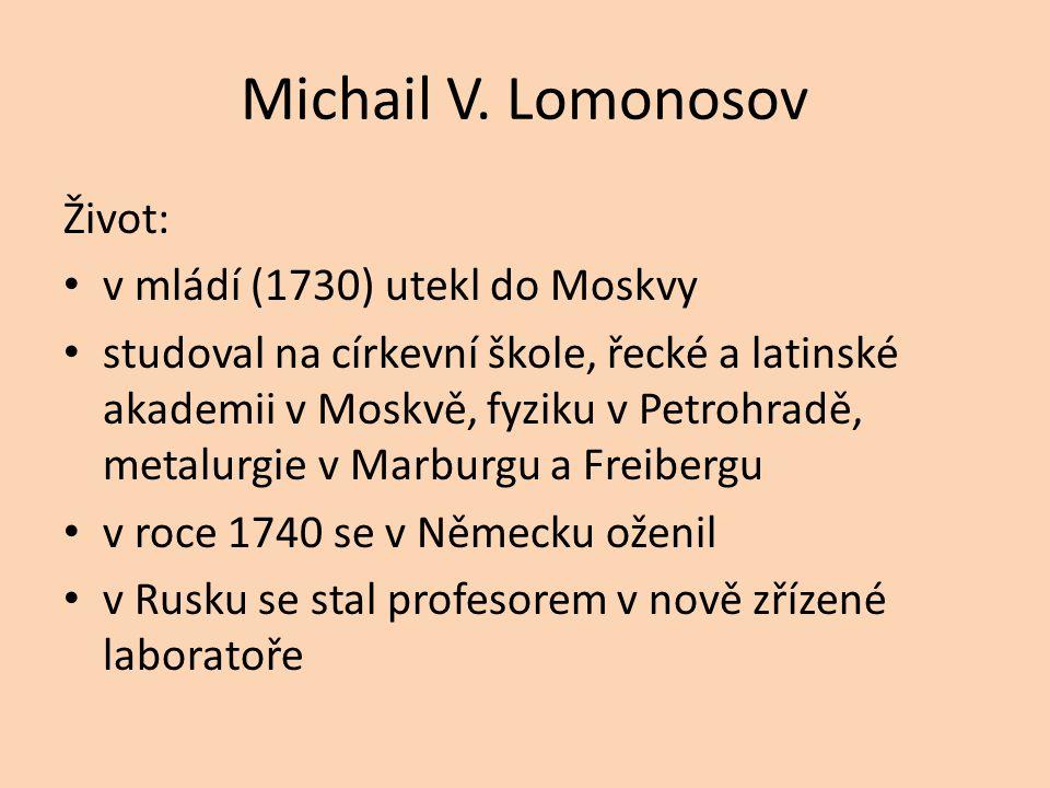 Michail V. Lomonosov Život: v mládí (1730) utekl do Moskvy studoval na církevní škole, řecké a latinské akademii v Moskvě, fyziku v Petrohradě, metalu