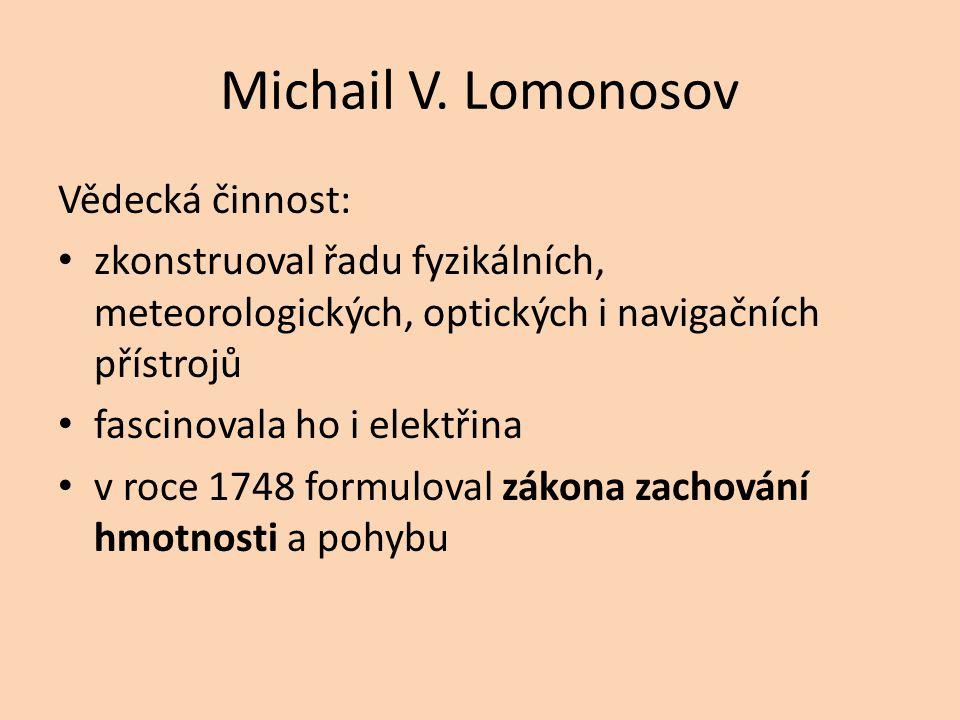 Michail V. Lomonosov Vědecká činnost: zkonstruoval řadu fyzikálních, meteorologických, optických i navigačních přístrojů fascinovala ho i elektřina v