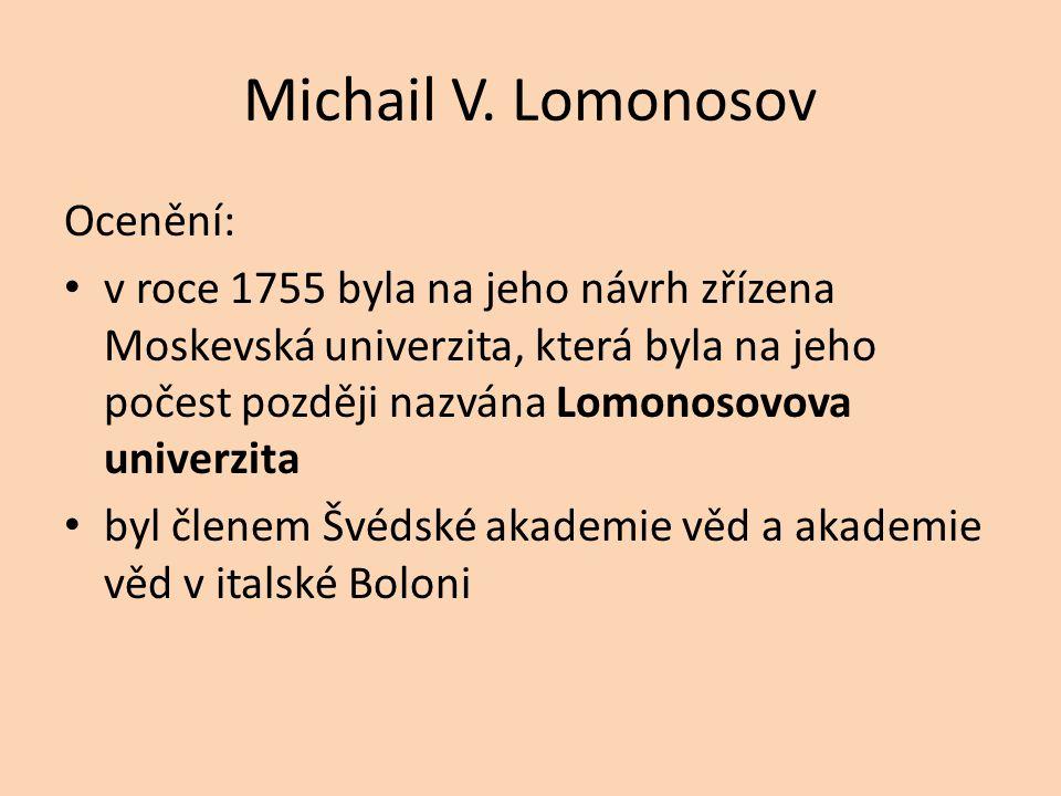 Michail V. Lomonosov Ocenění: v roce 1755 byla na jeho návrh zřízena Moskevská univerzita, která byla na jeho počest později nazvána Lomonosovova univ