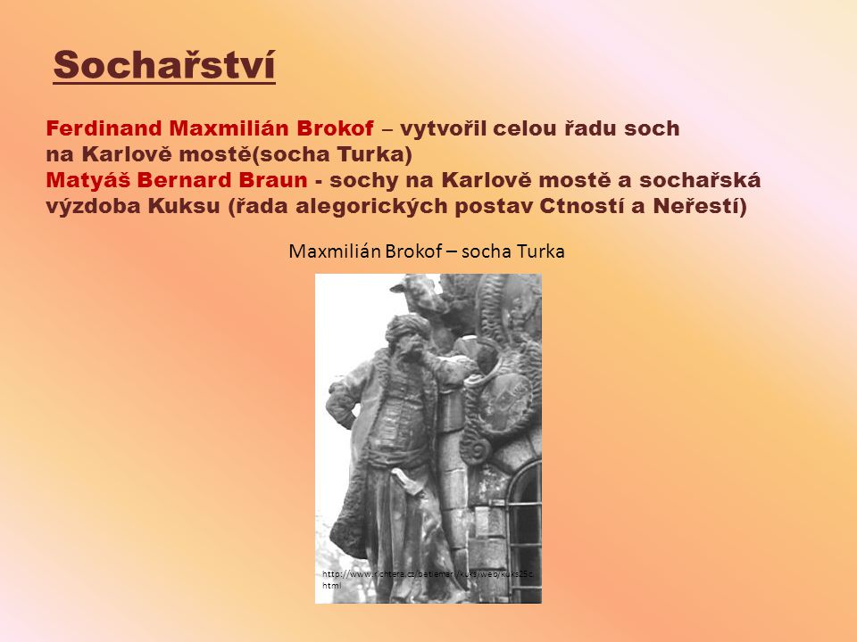 Sochařství Ferdinand Maxmilián Brokof – vytvořil celou řadu soch na Karlově mostě(socha Turka) Matyáš Bernard Braun - sochy na Karlově mostě a sochařs
