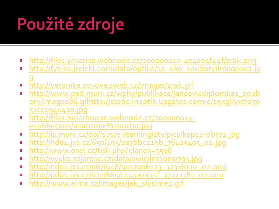  http://files.yavanna.webnode.cz/200000010-4e4ae4f44f/zrak.png http://files.yavanna.webnode.cz/200000010-4e4ae4f44f/zrak.png  http://fyzika.jreichl.com/data/optika/32_oko_soubory/image002.jp g http://fyzika.jreichl.com/data/optika/32_oko_soubory/image002.jp g  http://veronika.sovova.sweb.cz/images/zrak.gif http://veronika.sovova.sweb.cz/images/zrak.gif  http://www.ped.muni.cz/wphy/publikace/jancovicdiplomka2_soub ory/image086.gifhttp://static.inoptik.upgates.com/e/e5xgkyxtf050 51cc094e420.jpg http://www.ped.muni.cz/wphy/publikace/jancovicdiplomka2_soub ory/image086.gifhttp://static.inoptik.upgates.com/e/e5xgkyxtf050 51cc094e420.jpg  http://files.holomoooc.webnode.cz/200000014- e4066e5001/anatomie%20ucho.jpg http://files.holomoooc.webnode.cz/200000014- e4066e5001/anatomie%20ucho.jpg  http://is.muni.cz/do/fsps/e-learning/ztv/pics/kap12-obr02.jpg http://is.muni.cz/do/fsps/e-learning/ztv/pics/kap12-obr02.jpg  http://nd04.jxs.cz/650/193/2a7bbc219b_76425403_o2.jpg http://nd04.jxs.cz/650/193/2a7bbc219b_76425403_o2.jpg  http://www.osel.cz/tisk.php clanek=3598 http://www.osel.cz/tisk.php clanek=3598  http://vyuka.zsjarose.cz/data/swic/lessons/793.jpg http://vyuka.zsjarose.cz/data/swic/lessons/793.jpg  http://nd01.jxs.cz/067/948/9017906123_37316110_o2.png http://nd01.jxs.cz/067/948/9017906123_37316110_o2.png  http://nd01.jxs.cz/072/665/c144a1a35f_37321781_o2.png http://nd01.jxs.cz/072/665/c144a1a35f_37321781_o2.png  http://www.aima.cz/images/jak_slysime2.gif http://www.aima.cz/images/jak_slysime2.gif