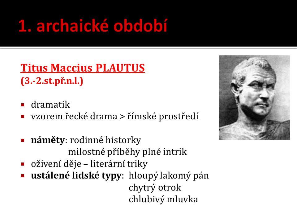 Titus Maccius PLAUTUS (3.-2.st.př.n.l.)  dramatik  vzorem řecké drama > římské prostředí  náměty: rodinné historky milostné příběhy plné intrik  o