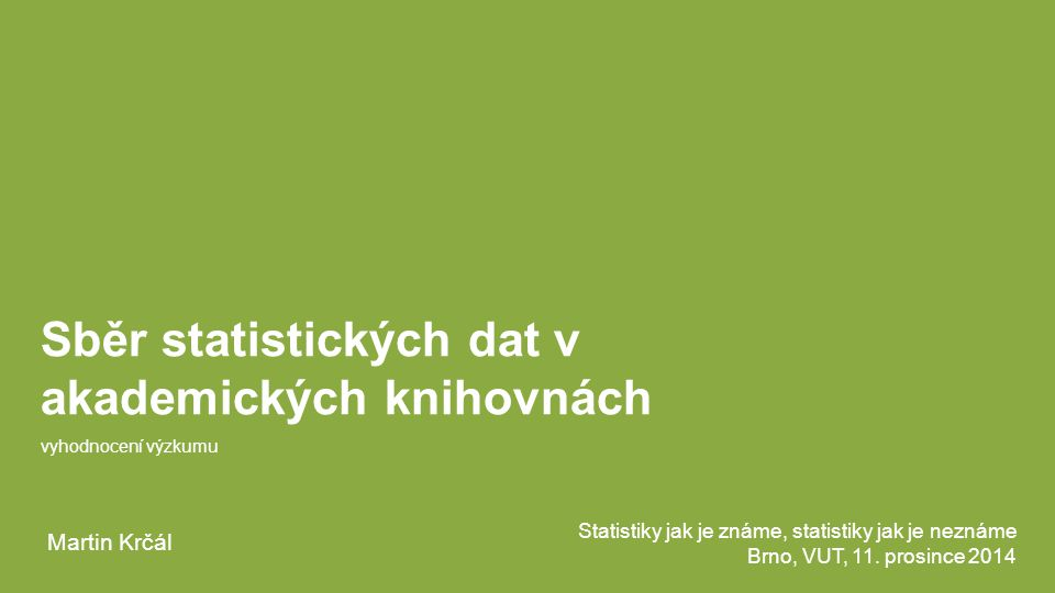 Sběr statistických dat v akademických knihovnách vyhodnocení výzkumu Statistiky jak je známe, statistiky jak je neznáme Brno, VUT, 11. prosince 2014 M