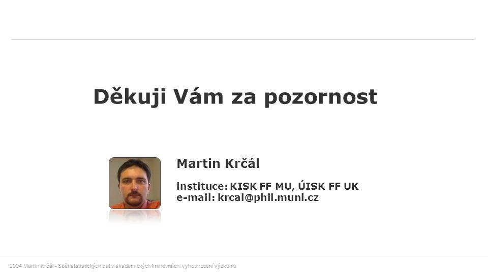 2004 Martin Krčál - Sběr statistických dat v akademických knihovnách: vyhodnocení výzkumu Děkuji Vám za pozornost Martin Krčál instituce: KISK FF MU,