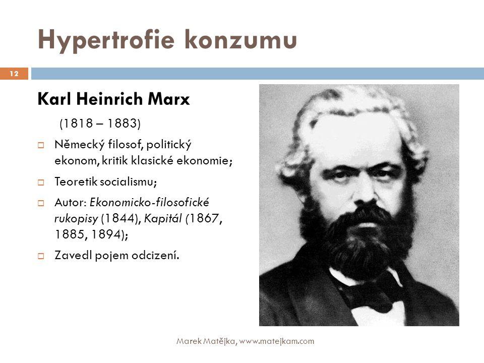 Hypertrofie konzumu Karl Heinrich Marx (1818 – 1883)  Německý filosof, politický ekonom, kritik klasické ekonomie;  Teoretik socialismu;  Autor: Ek