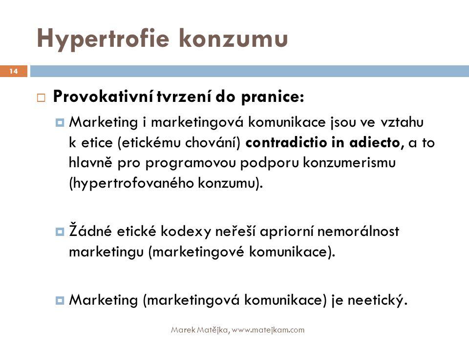 Hypertrofie konzumu Marek Matějka, www.matejkam.com 14  Provokativní tvrzení do pranice:  Marketing i marketingová komunikace jsou ve vztahu k etice