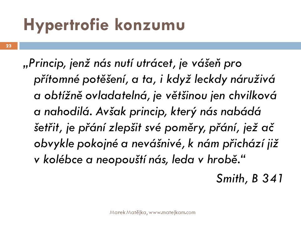 """Hypertrofie konzumu Marek Matějka, www.matejkam.com 23 """"Princip, jenž nás nutí utrácet, je vášeň pro přítomné potěšení, a ta, i když leckdy náruživá a"""
