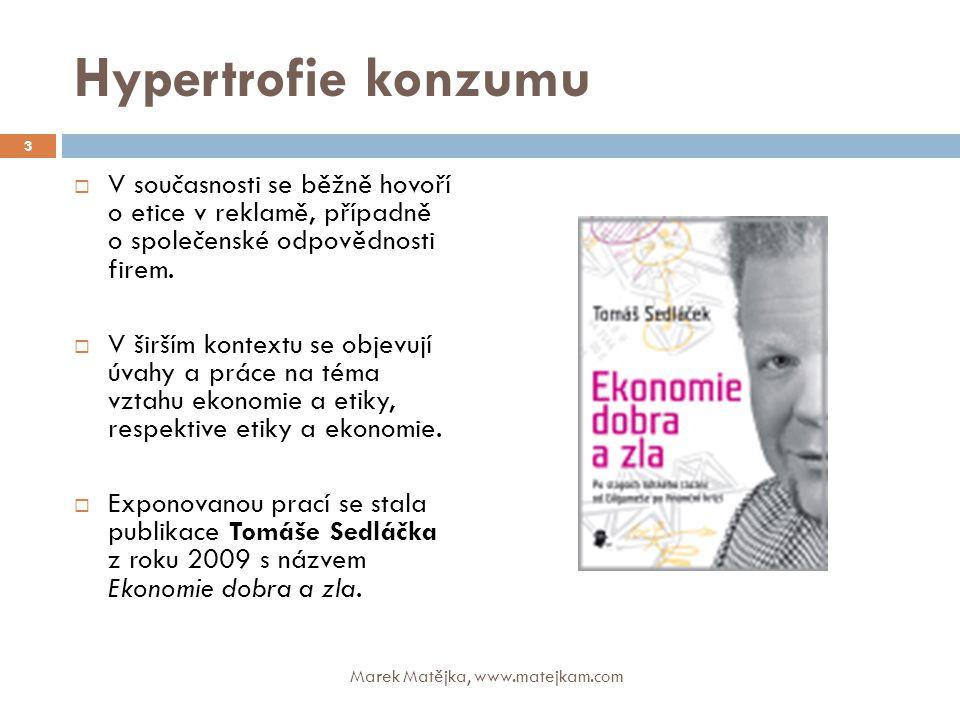 Hypertrofie konzumu Marek Matějka, www.matejkam.com 14  Provokativní tvrzení do pranice:  Marketing i marketingová komunikace jsou ve vztahu k etice (etickému chování) contradictio in adiecto, a to hlavně pro programovou podporu konzumerismu (hypertrofovaného konzumu).