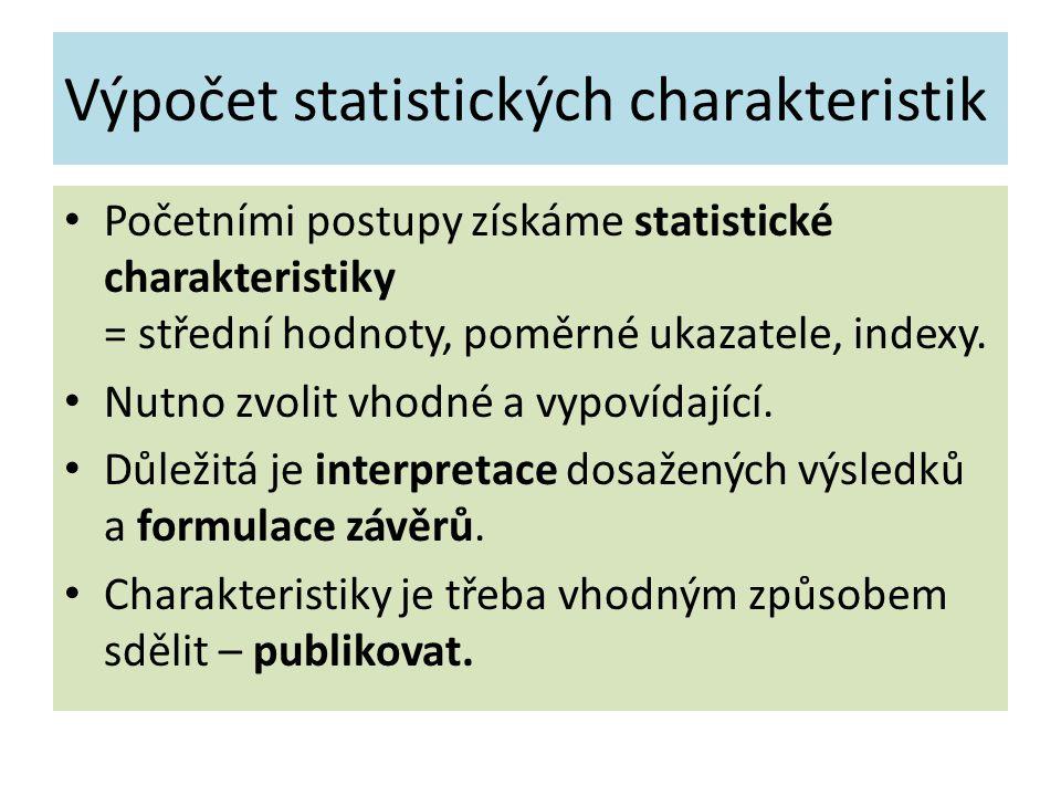 Výpočet statistických charakteristik Početními postupy získáme statistické charakteristiky = střední hodnoty, poměrné ukazatele, indexy.