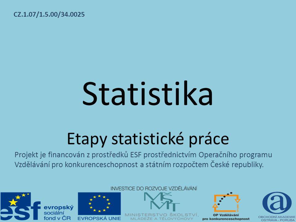 Statistika Etapy statistické práce CZ.1.07/1.5.00/34.0025 Projekt je financován z prostředků ESF prostřednictvím Operačního programu Vzdělávání pro konkurenceschopnost a státním rozpočtem České republiky.