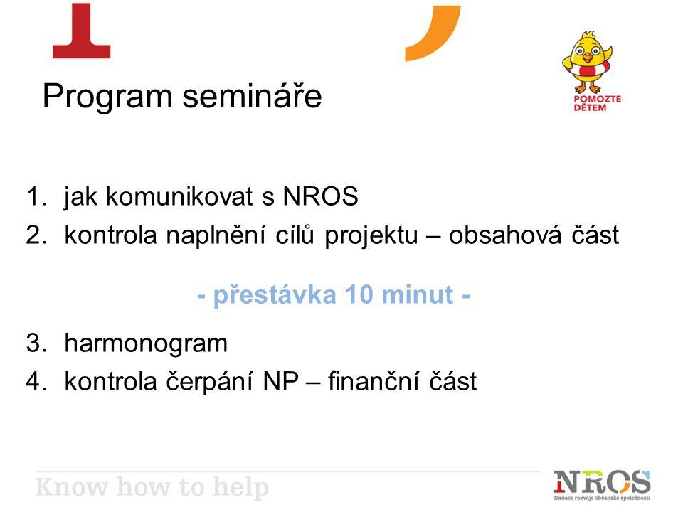 Program semináře 1.jak komunikovat s NROS 2.kontrola naplnění cílů projektu – obsahová část - přestávka 10 minut - 3.harmonogram 4.kontrola čerpání NP – finanční část