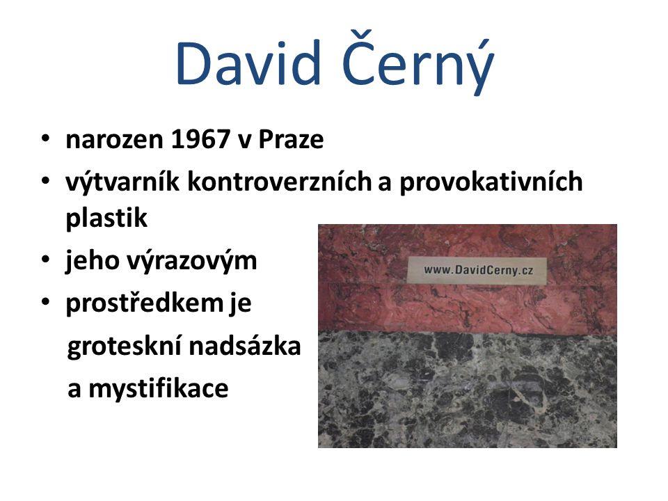 David Černý narozen 1967 v Praze výtvarník kontroverzních a provokativních plastik jeho výrazovým prostředkem je groteskní nadsázka a mystifikace