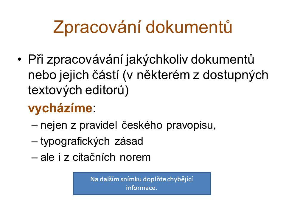 Zpracování dokumentů Při zpracovávání jakýchkoliv dokumentů nebo jejich částí (v některém z dostupných textových editorů) vycházíme: –nejen z pravidel českého pravopisu, –typografických zásad –ale i z citačních norem Na dalším snímku doplňte chybějící informace.