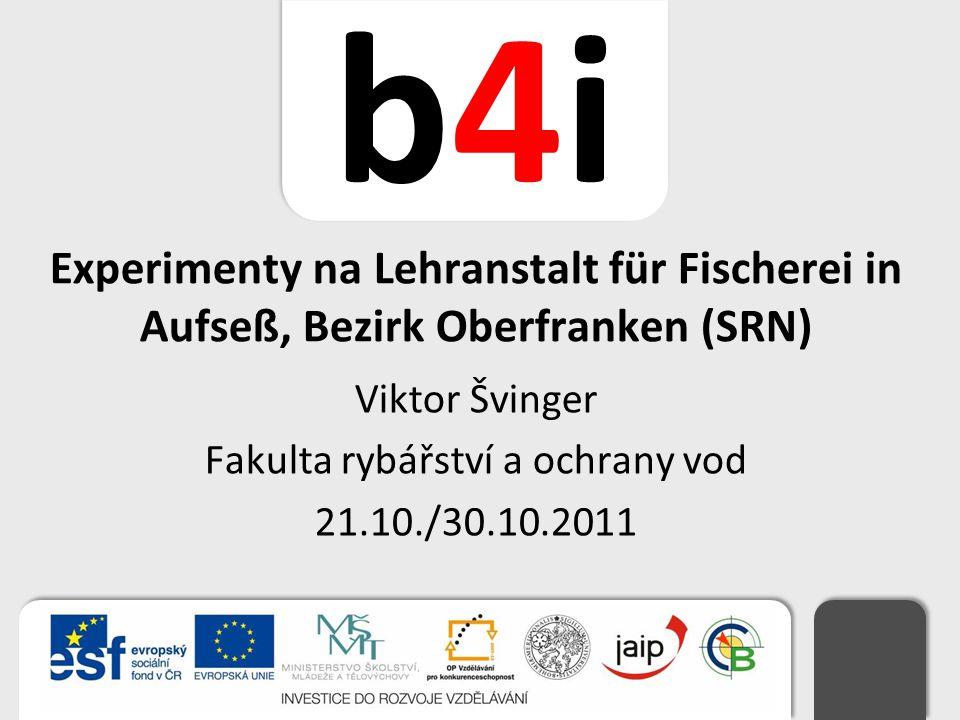 b4ib4i Experimenty na Lehranstalt für Fischerei in Aufseß, Bezirk Oberfranken (SRN) Viktor Švinger Fakulta rybářství a ochrany vod 21.10./30.10.2011