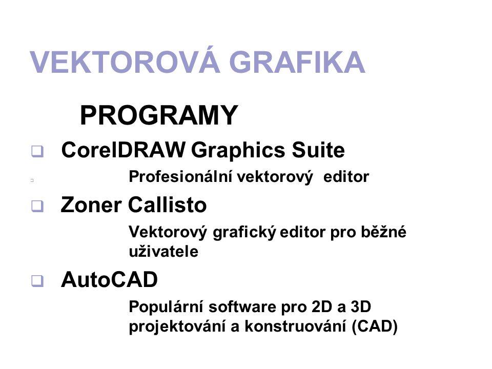 VEKTOROVÁ GRAFIKA PROGRAMY  CorelDRAW Graphics Suite PProfesionální vektorový editor  Zoner Callisto Vektorový grafický editor pro běžné uživatele  AutoCAD Populární software pro 2D a 3D projektování a konstruování (CAD)