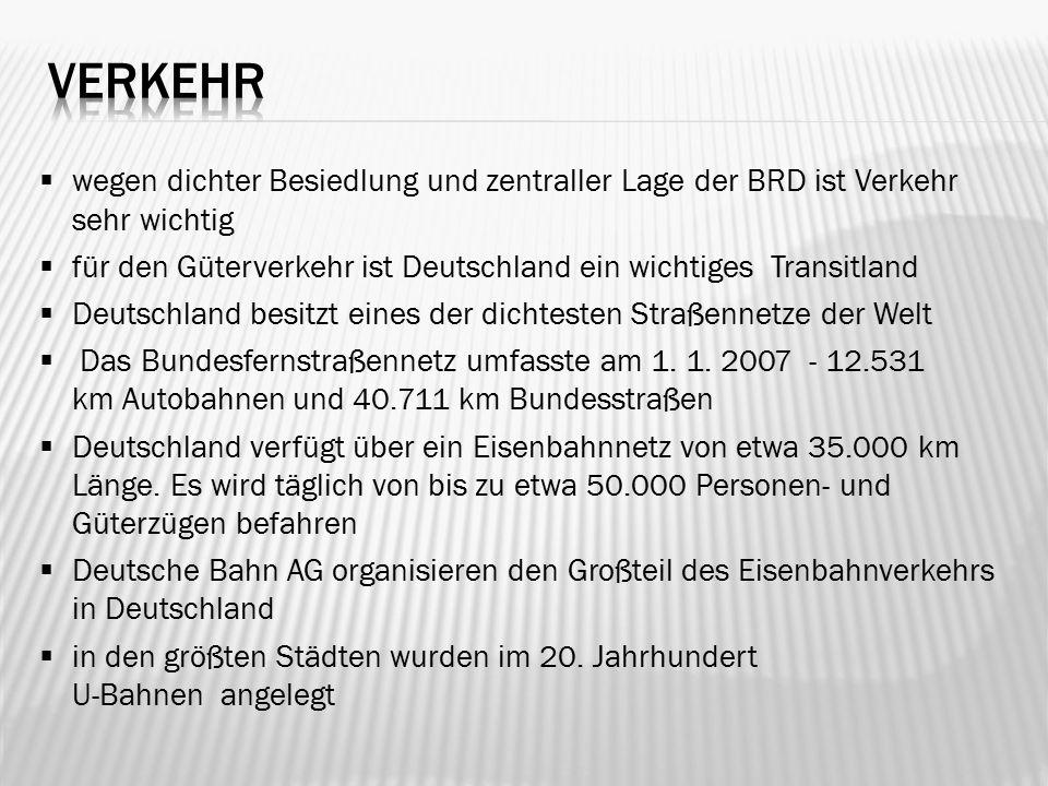  wegen dichter Besiedlung und zentraller Lage der BRD ist Verkehr sehr wichtig  für den Güterverkehr ist Deutschland ein wichtiges Transitland  Deutschland besitzt eines der dichtesten Straßennetze der Welt  Das Bundesfernstraßennetz umfasste am 1.