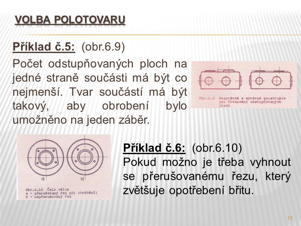 16 Příklad č.5: (obr.6.9) Počet odstupňovaných ploch na jedné straně součásti má být co nejmenší. Tvar součástí má být takový, aby obrobení bylo umožn