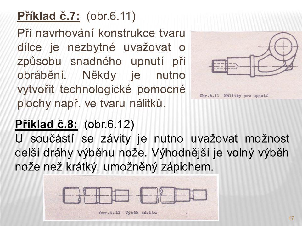 17 Příklad č.7: (obr.6.11) Při navrhování konstrukce tvaru dílce je nezbytné uvažovat o způsobu snadného upnutí při obrábění. Někdy je nutno vytvořit