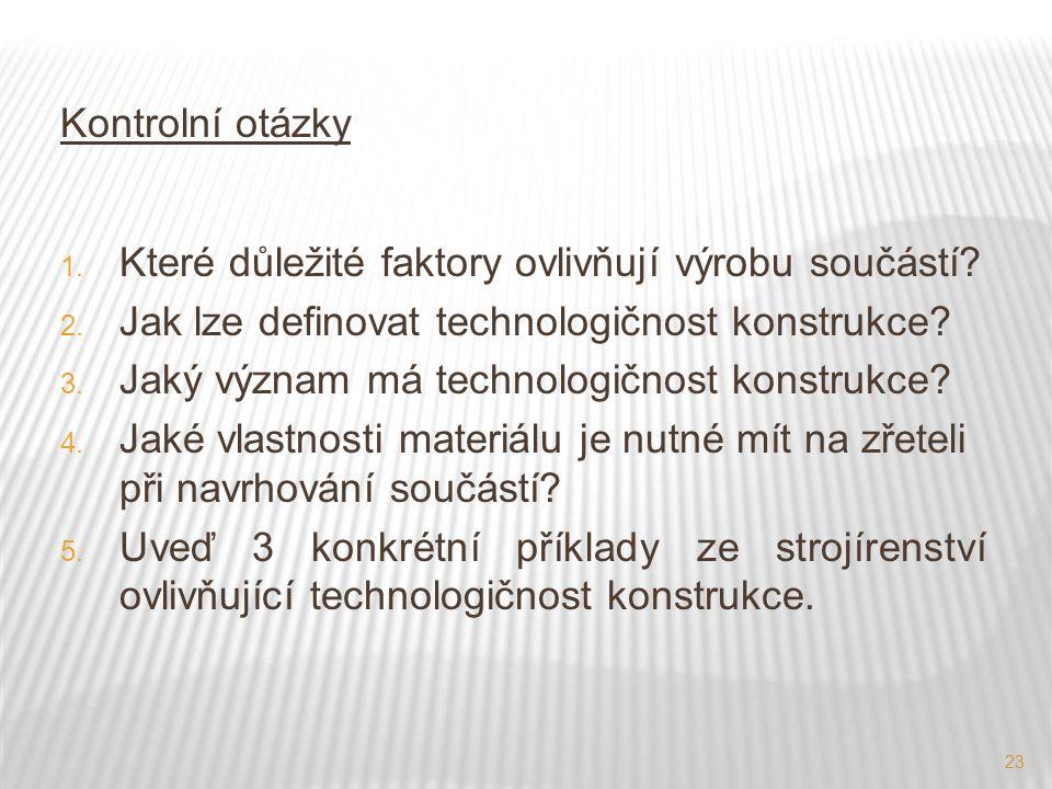23 Kontrolní otázky 1. Které důležité faktory ovlivňují výrobu součástí? 2. Jak lze definovat technologičnost konstrukce? 3. Jaký význam má technologi