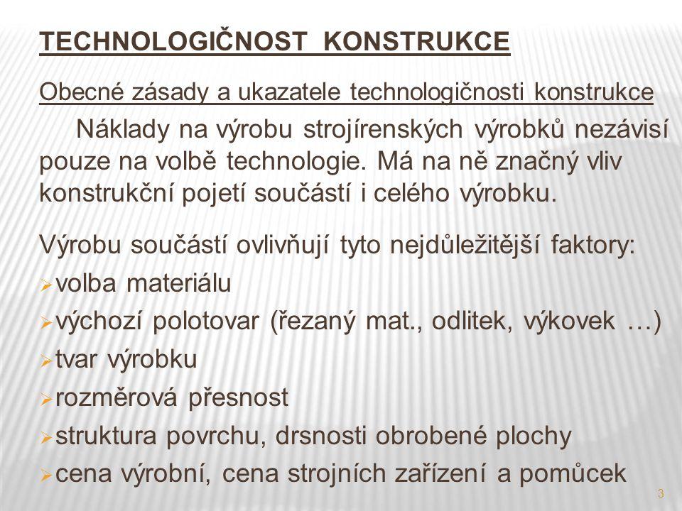 3 TECHNOLOGIČNOST KONSTRUKCE Obecné zásady a ukazatele technologičnosti konstrukce Náklady na výrobu strojírenských výrobků nezávisí pouze na volbě te