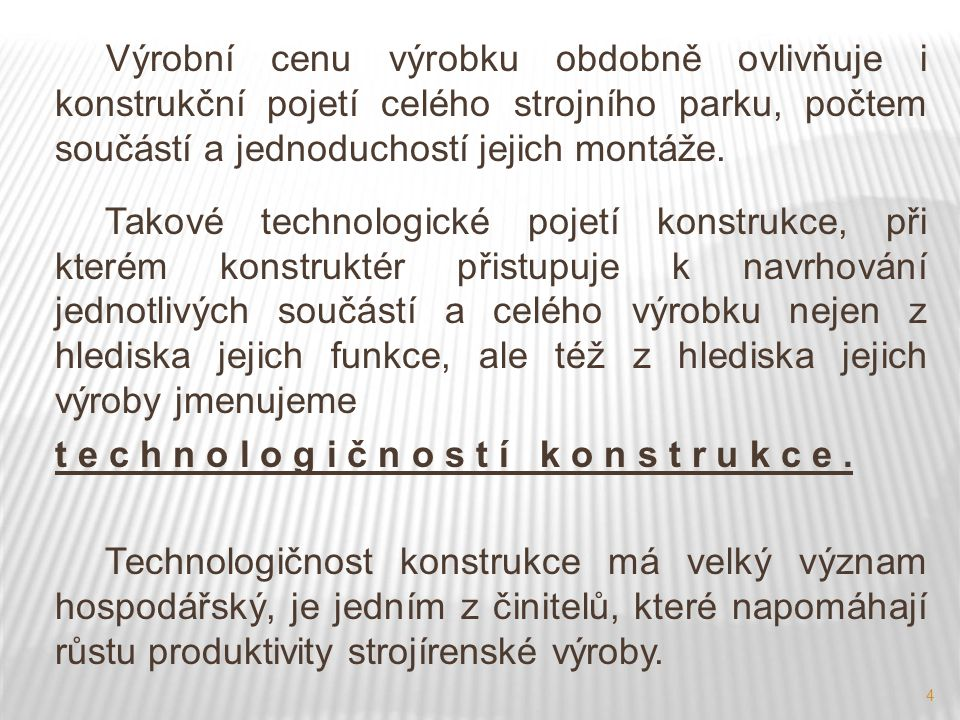 4 Výrobní cenu výrobku obdobně ovlivňuje i konstrukční pojetí celého strojního parku, počtem součástí a jednoduchostí jejich montáže. Takové technolog