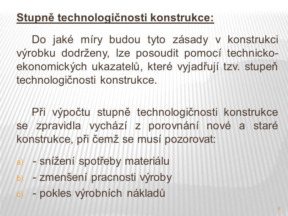 6 Stupně technologičnosti konstrukce: Do jaké míry budou tyto zásady v konstrukci výrobku dodrženy, lze posoudit pomocí technicko- ekonomických ukazat
