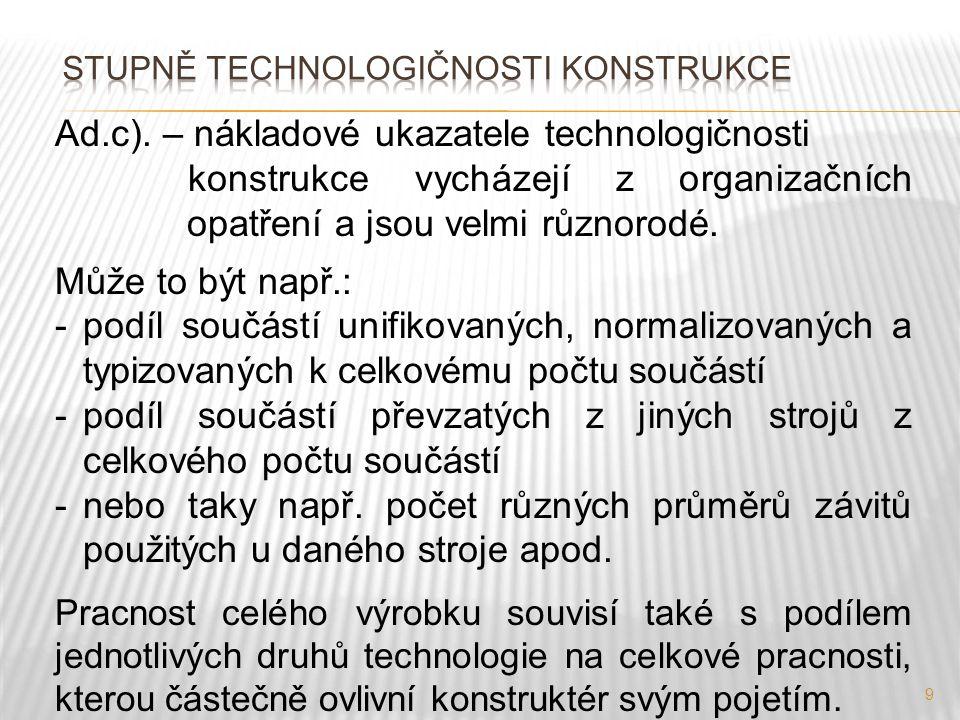 9 Ad.c). – nákladové ukazatele technologičnosti konstrukce vycházejí z organizačních opatření a jsou velmi různorodé. Může to být např.: -podíl součás