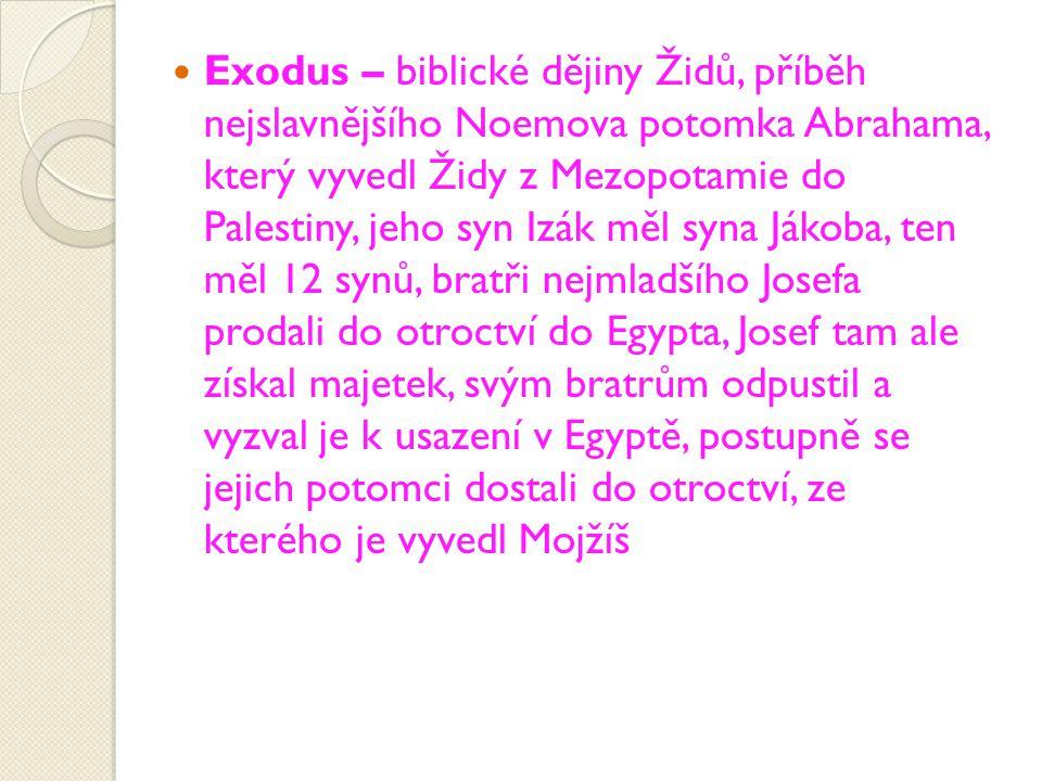 Exodus – biblické dějiny Židů, příběh nejslavnějšího Noemova potomka Abrahama, který vyvedl Židy z Mezopotamie do Palestiny, jeho syn Izák měl syna Já