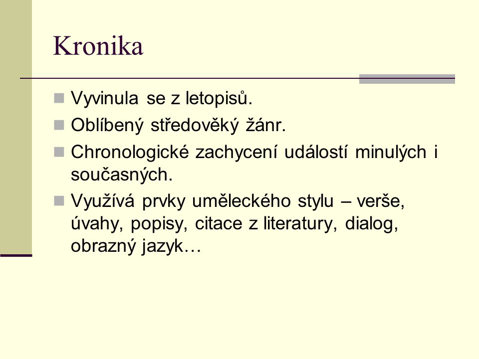 Kronika Vyvinula se z letopisů. Oblíbený středověký žánr. Chronologické zachycení událostí minulých i současných. Využívá prvky uměleckého stylu – ver