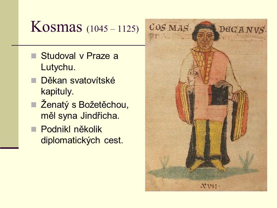 Kosmas (1045 – 1125) Studoval v Praze a Lutychu. Děkan svatovítské kapituly. Ženatý s Božetěchou, měl syna Jindřicha. Podnikl několik diplomatických c