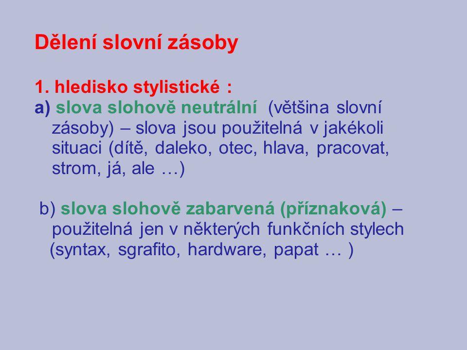 Dělení slovní zásoby 1. hledisko stylistické : a) slova slohově neutrální (většina slovní zásoby) – slova jsou použitelná v jakékoli situaci (dítě, da